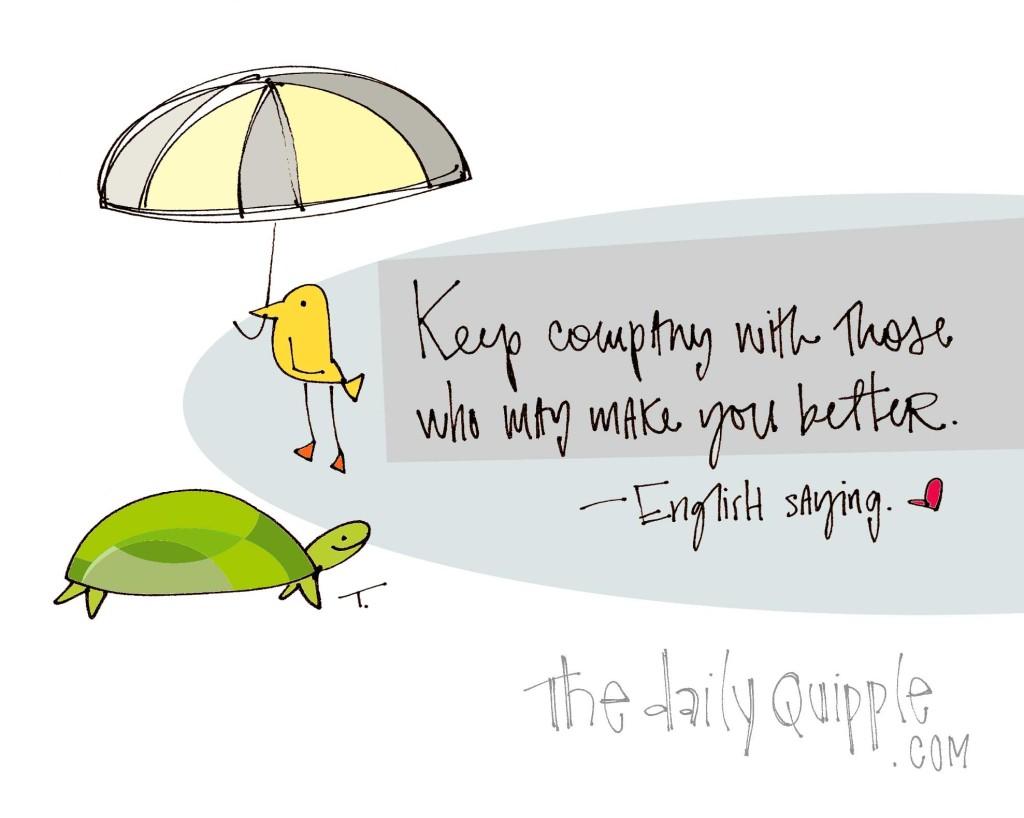 """Keep company with those who may make you better."" [English Saying]"