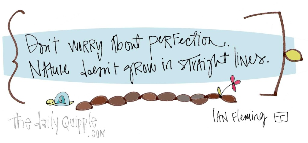 """""""Don't worry about perfection. Nature doesn't grow in straight lines."""" [Ian Fleming]"""
