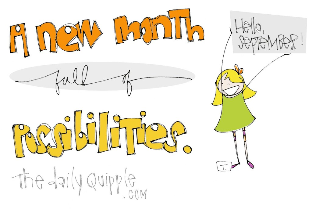 A new month full of possibilities. Hello, September!
