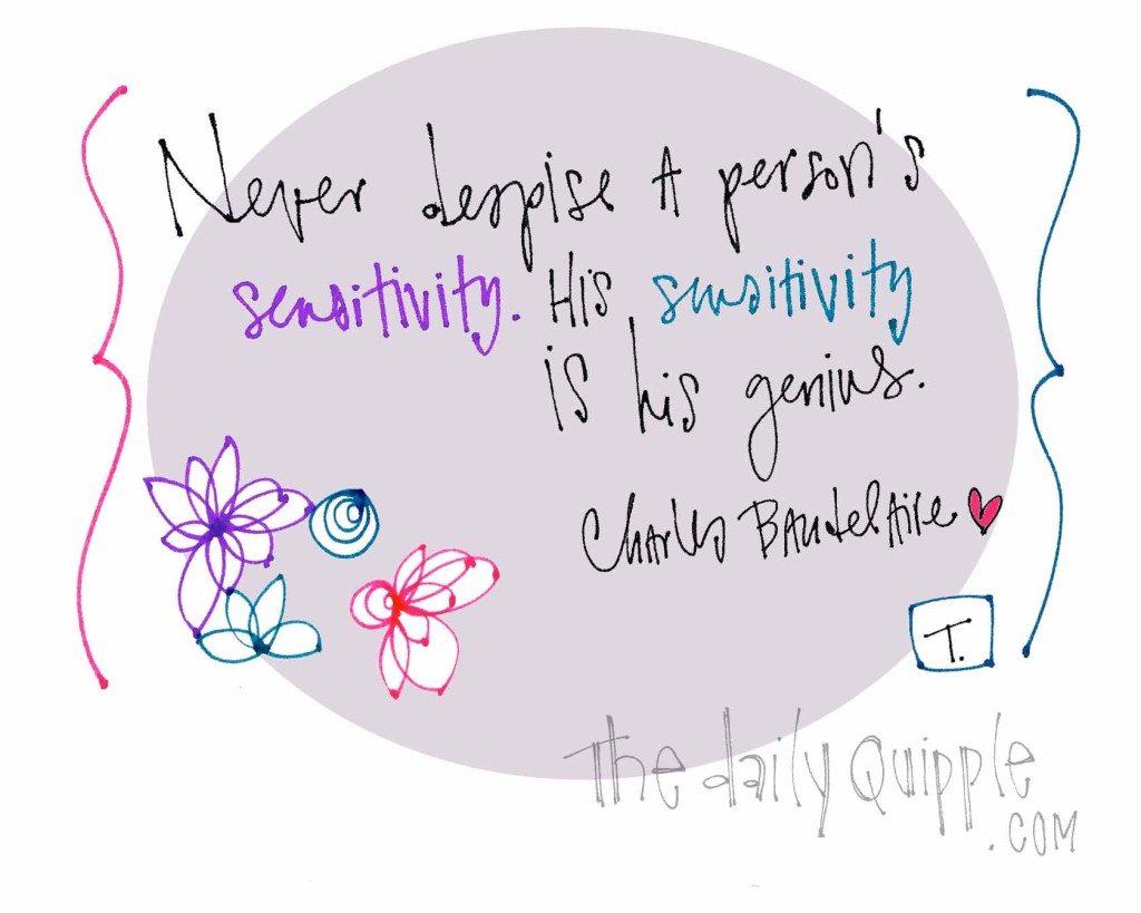 """Never despise a person's sensitivity. His sensitivity is his genius."" [Charles Baudelaire]"
