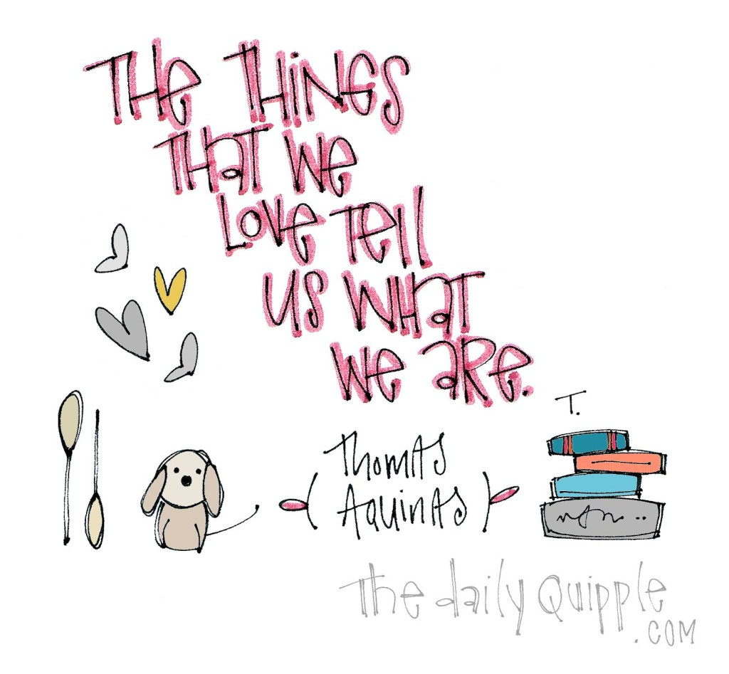 """""""The things that we love tell us what we are."""" [Thomas Aquinas]"""