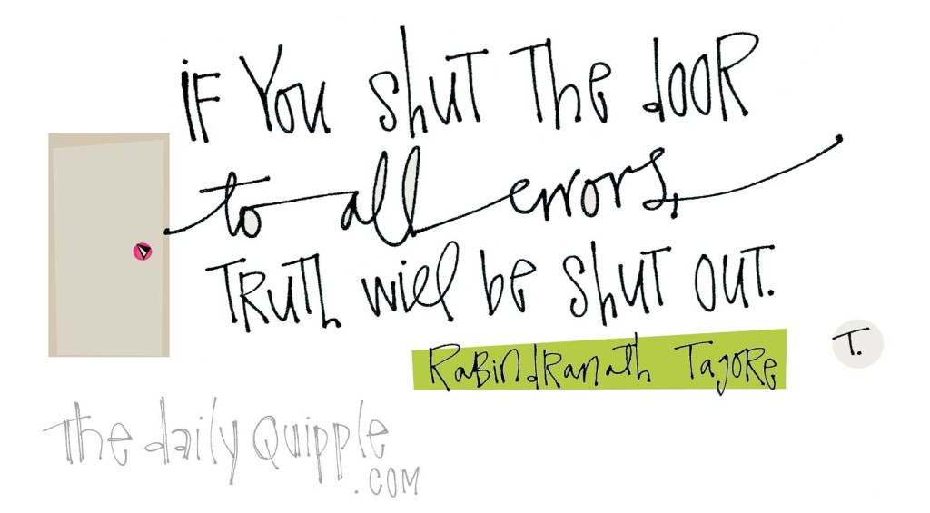 """""""If you shut the door to all errors, truth will be shut out."""" [Rabindranath Tagore]"""