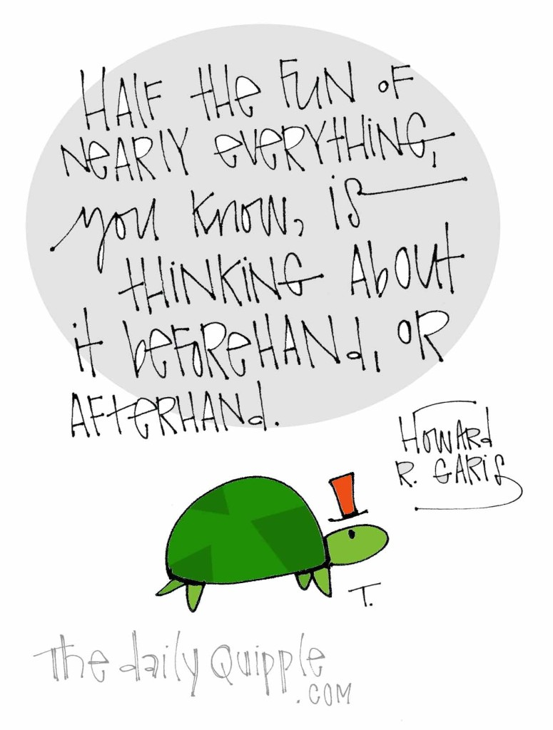 """""""Half the fun of nearly everything, you know, is thinking about it beforehand, or afterhand."""" [Howard R. Garis]"""