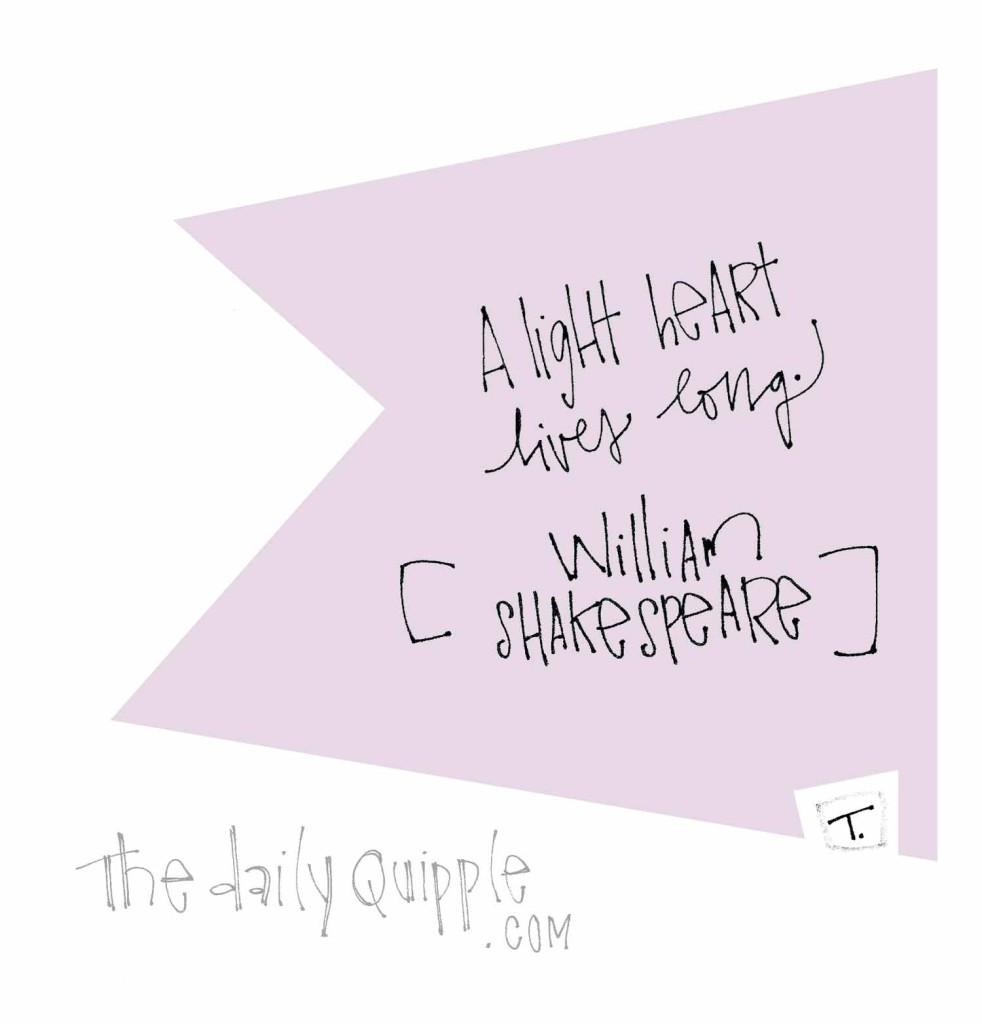 """A light heart lives long."" [William Shakespeare]"