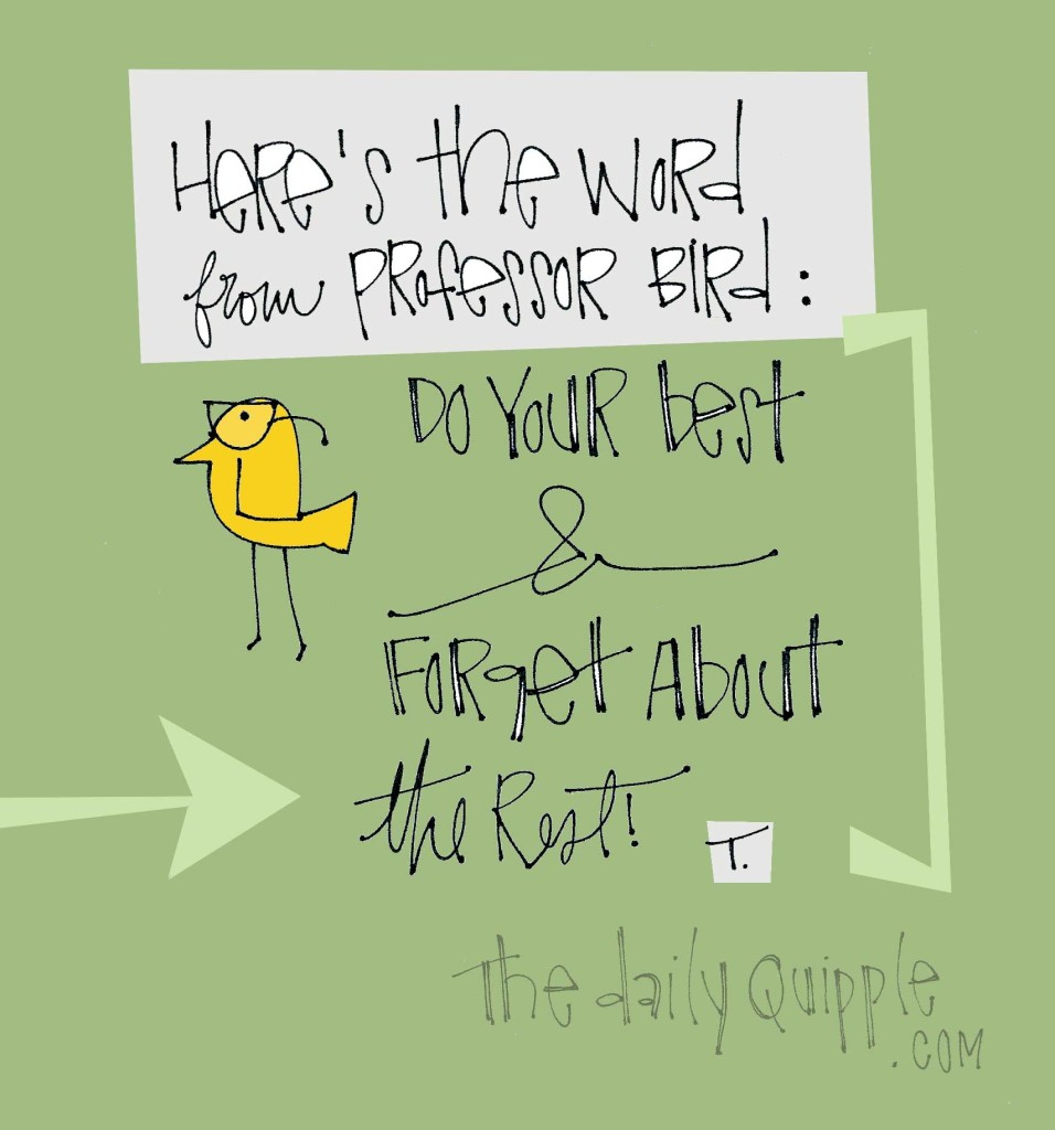 Here's the word from Professor Bird: Do your best and forget about the rest.