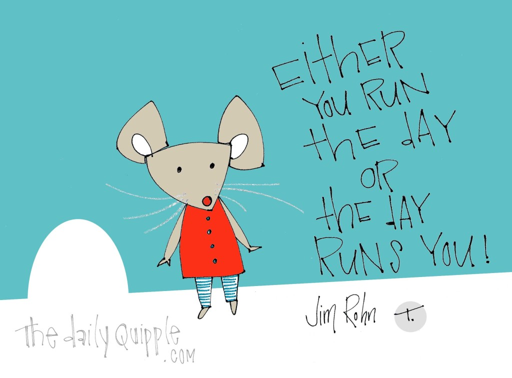 """""""Either you run the day or the day runs you!"""" [Jim Rohn]"""
