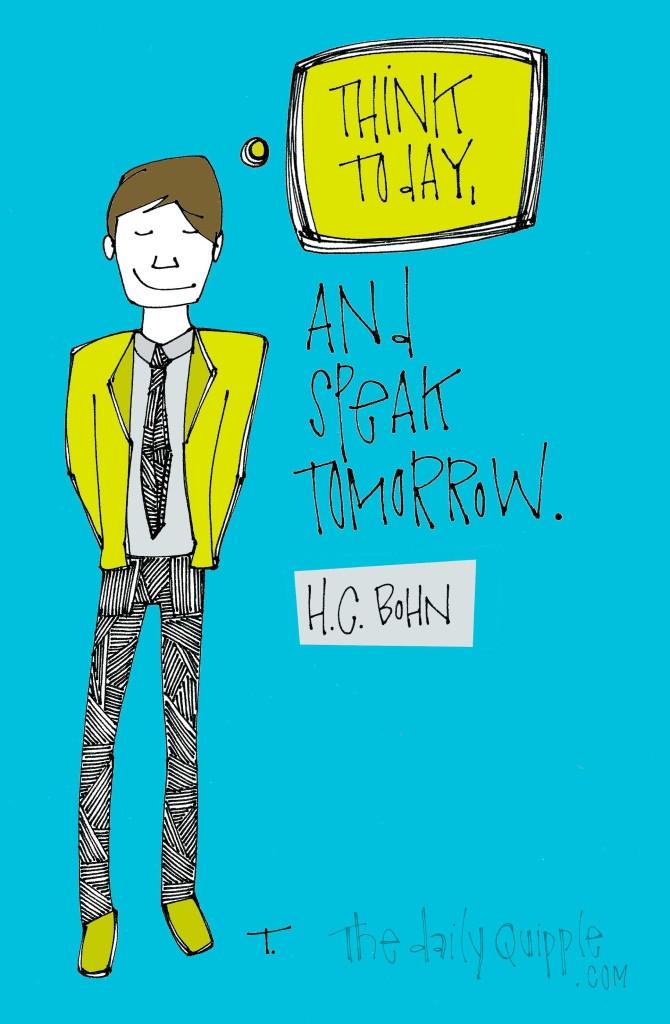 """Think today, and speak tomorrow."" [H.C. Bohn]"