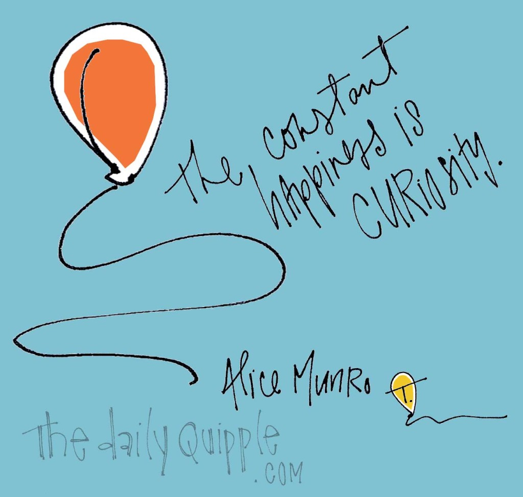 """""""The constant happiness is curiosity."""" [Alice Munro]"""