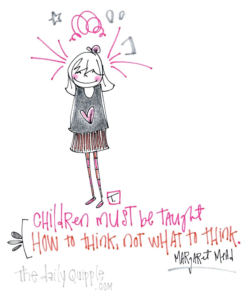 """""""Children must be taught how to think, not what to think."""" [Margaret Mead]"""