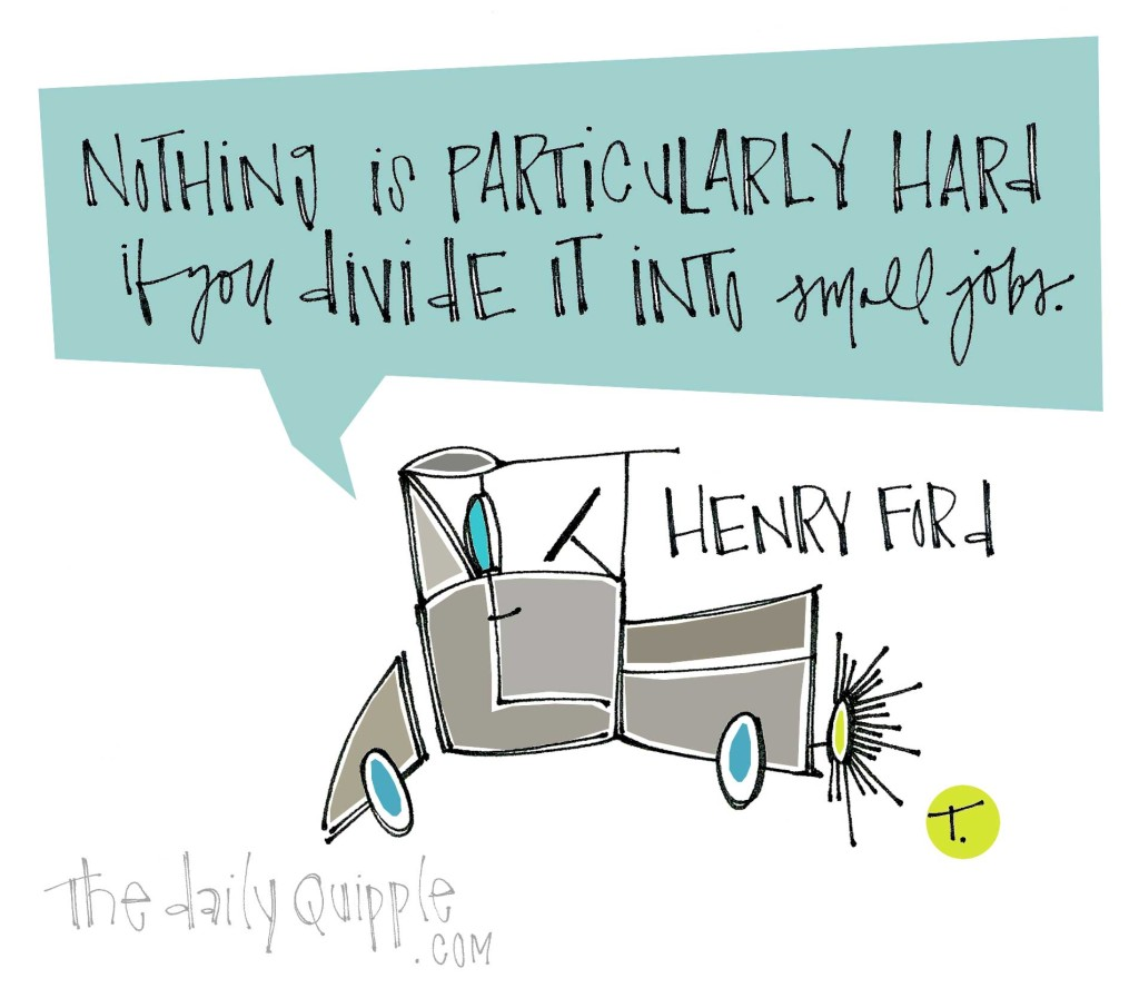"""""""Nothing is particularly hard if you divide it into small jobs."""" [Henry Ford]"""