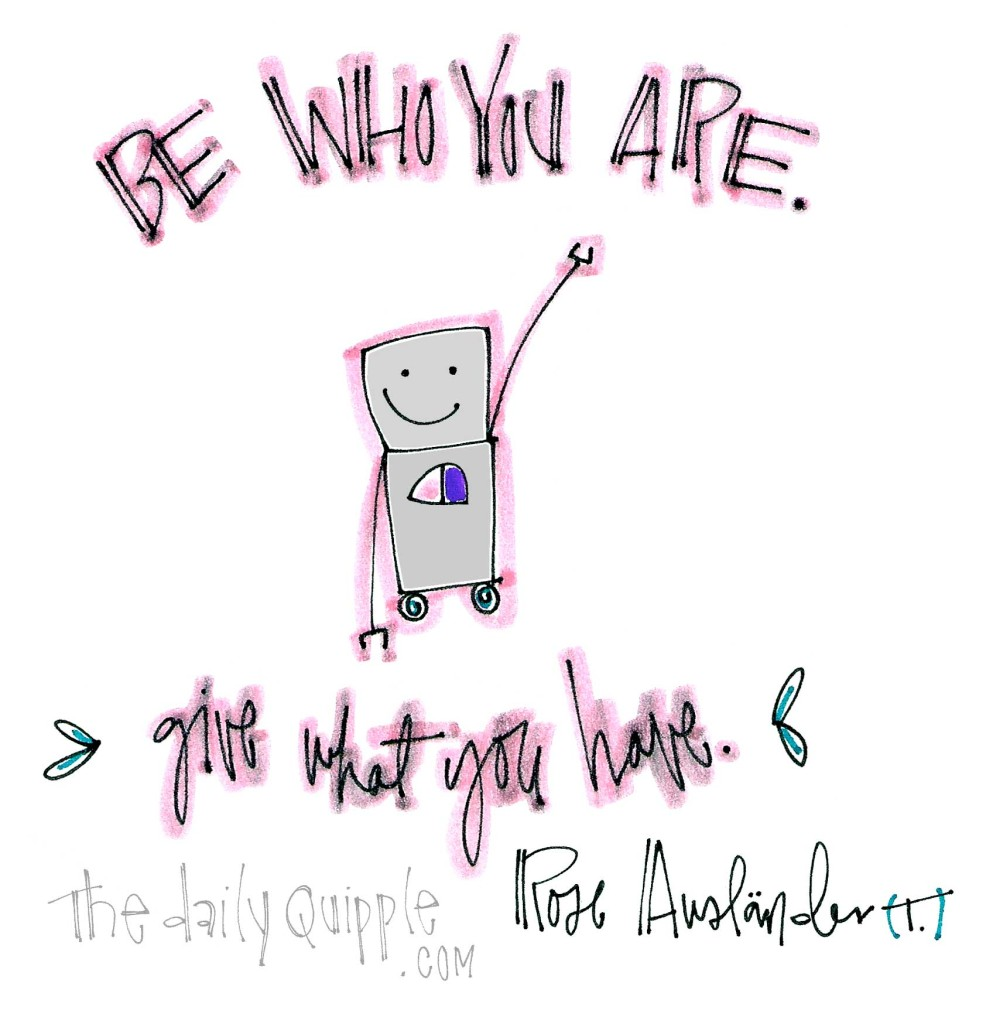 """""""Be who you are. Give what you have."""" [Rose Ausländer]"""