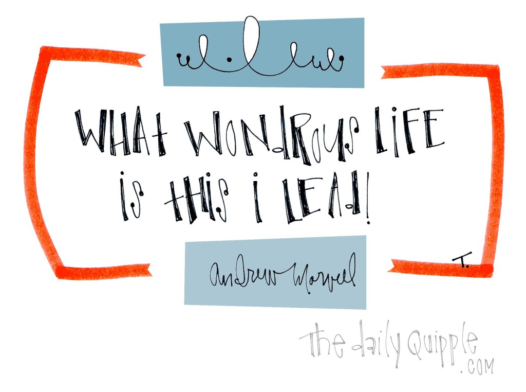 """""""What wondrous life is this I lead!"""" [Andrew Marvell]"""