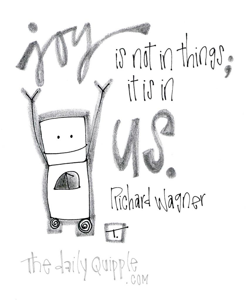 """""""Joy is not in things; it is in us."""" [Richard Wagner]"""