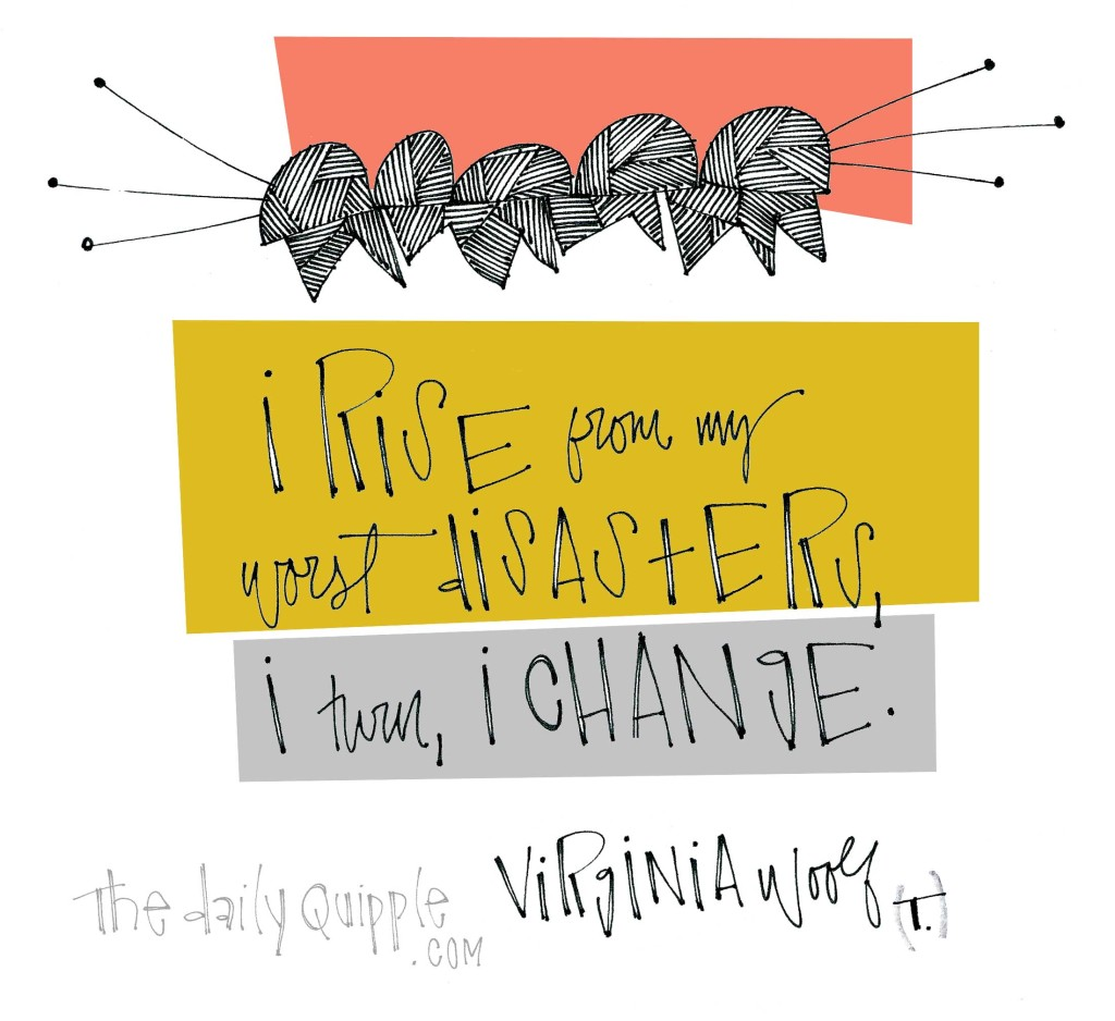 """""""I rise from my worst disasters, I turn, I change."""" [Virginia Woolf]"""