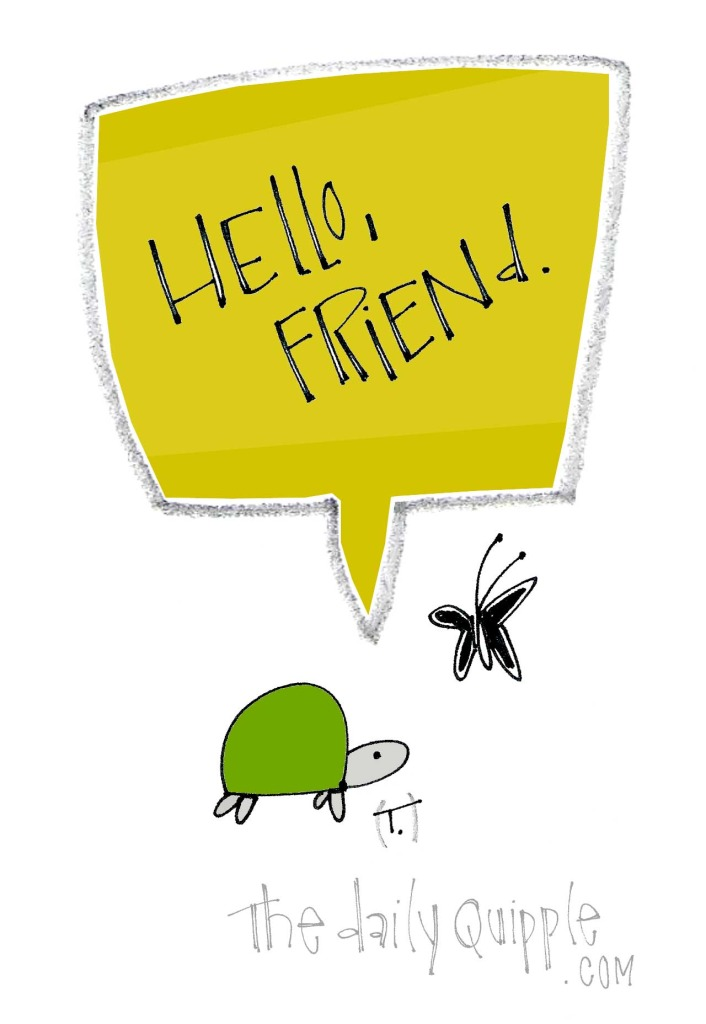 Hello, friend.