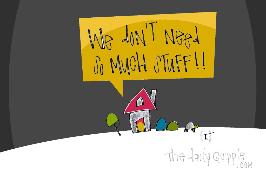 We don't need so much stuff!!