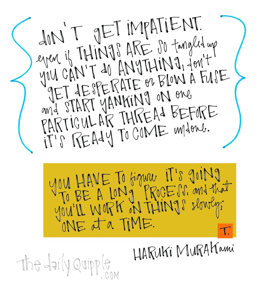 Don't get impatient. Even if things are so tangled up you can't do anything, don't get desperate or blow a fuse and start yanking on one particular thread before it's ready to come undone. You have to figure it's going to be a long process, and that you'll work on things slowly, one at a time. [Haruki Murakami]