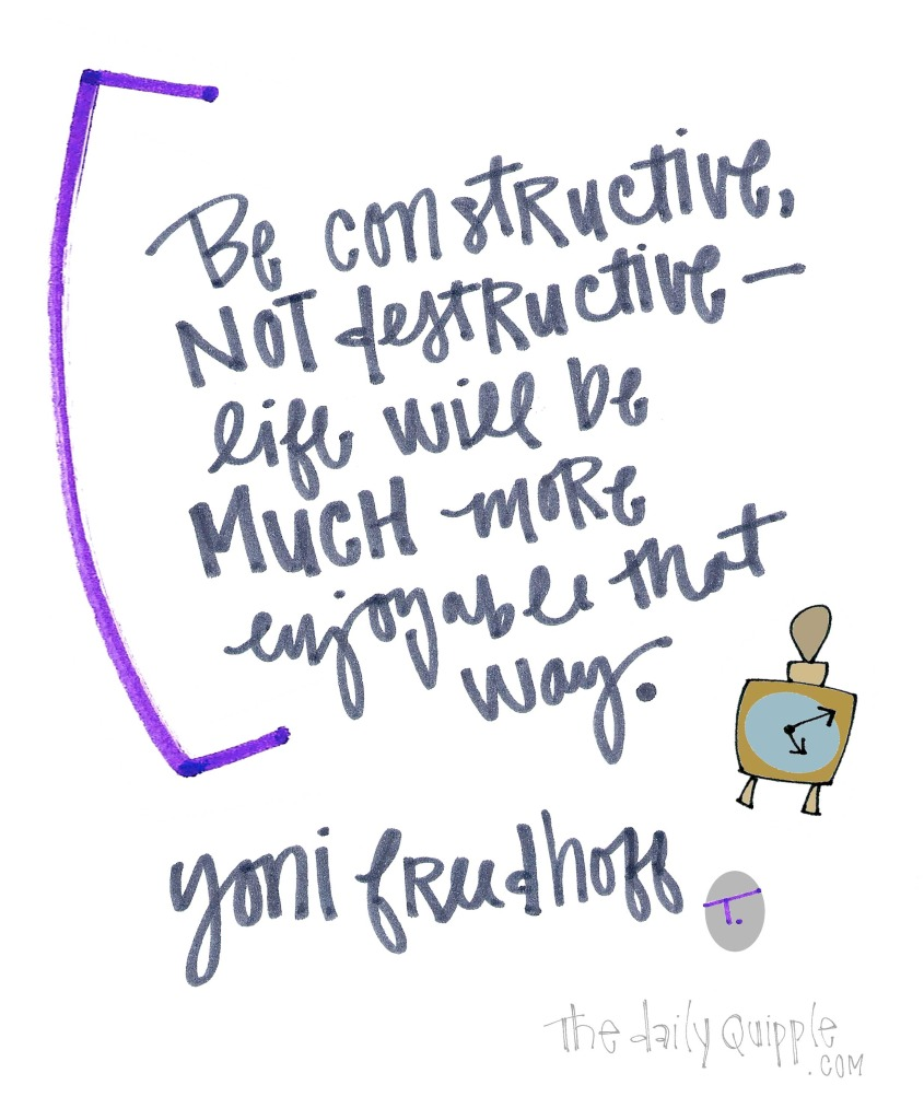 Be constructive, not destructive -- life will be much more enjoyable that way. [Yoni Freedhoff]