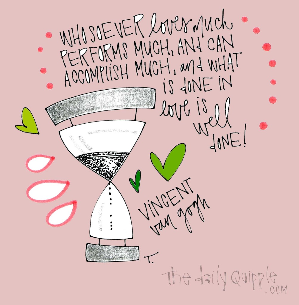 Whosoever loves much performs much, and can accomplish much, and what is done in love is well done! [Vincent van Gogh]