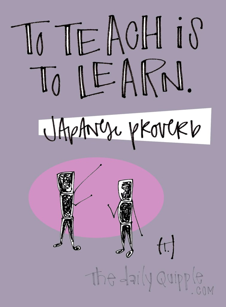 To teach is to learn. [Japanese proverb]
