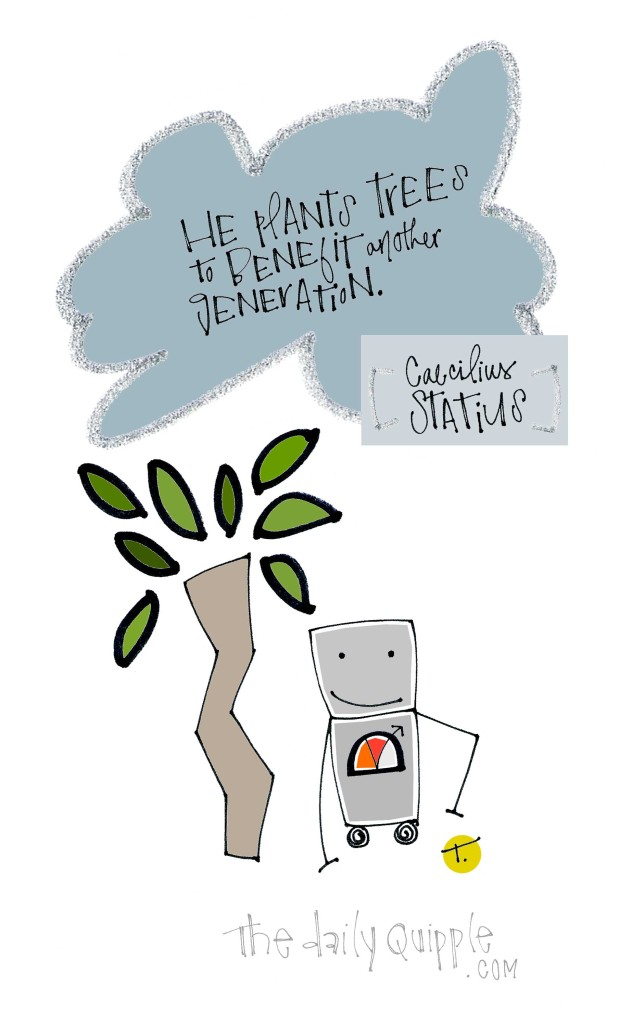 He plants trees to benefit the future. [Caecilius Statius]