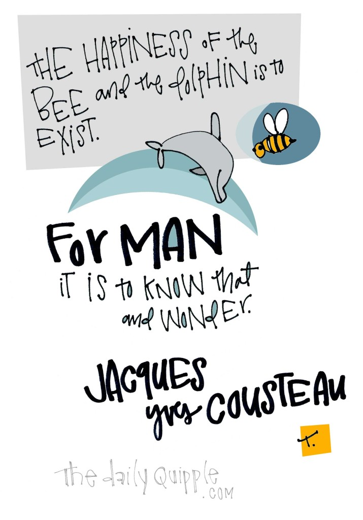 The happiness of the bee and the dolphin is to exist. For man it is to know that and wonder. [Jacques Yves Cousteau]