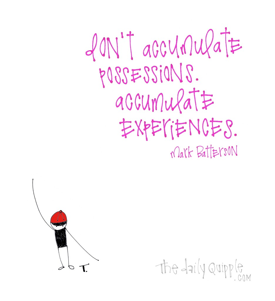 Don't accumulate possessions. Accumulate experiences. [Mark Batterson]