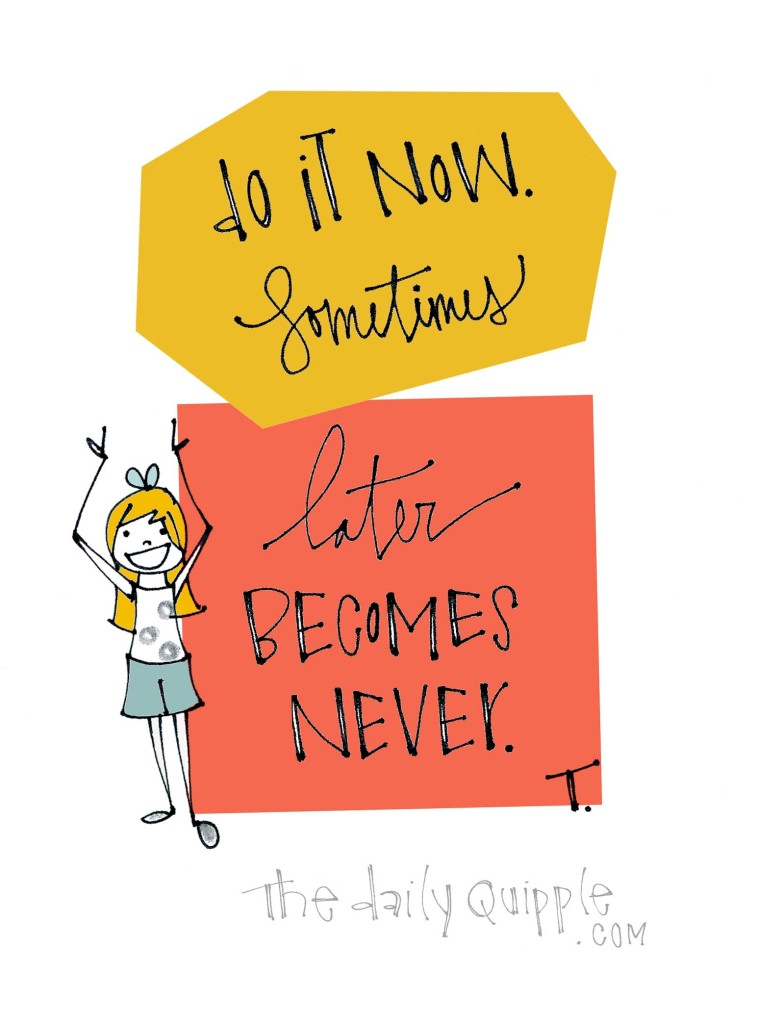 Do it now. Sometimes later becomes never.