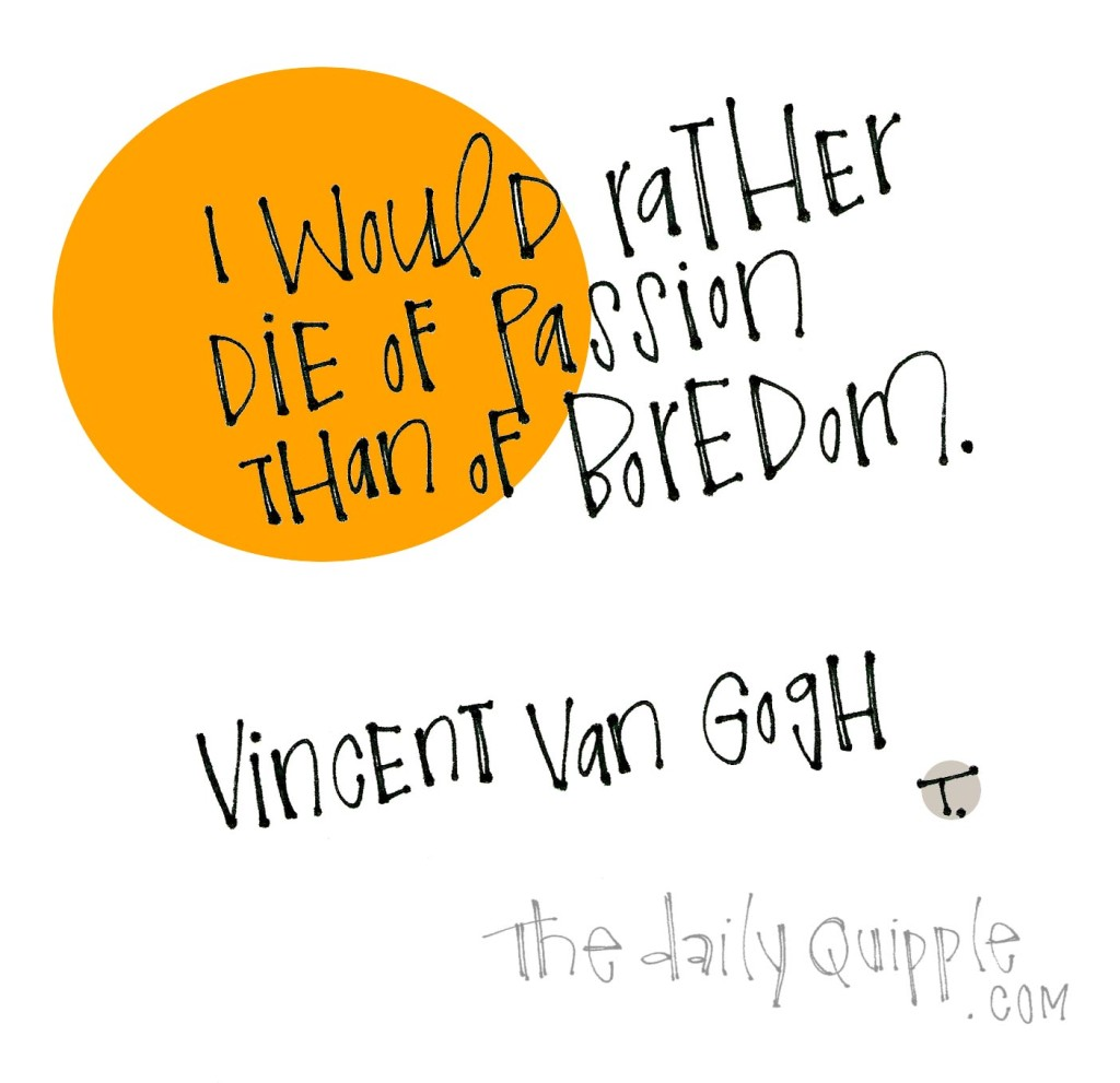 I would rather die of passion than of boredom. [Vincent van Gogh]