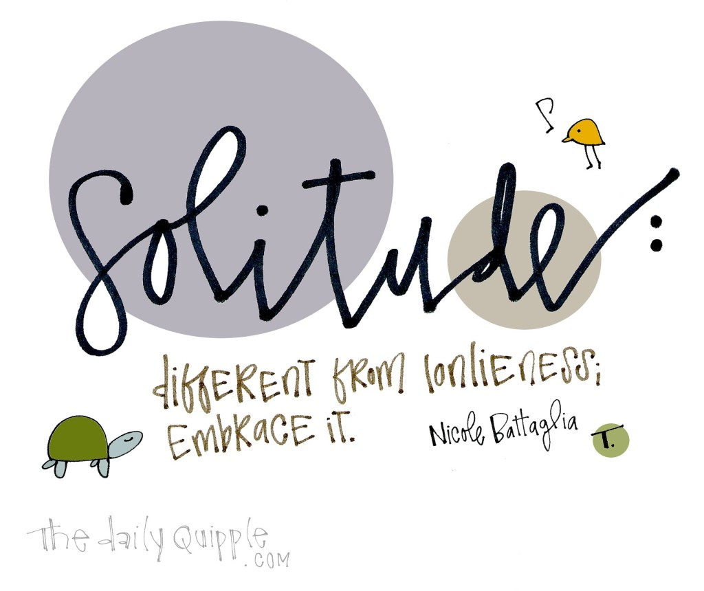Solitude: Different from loneliness; embrace it. [Nicole Battaglia]
