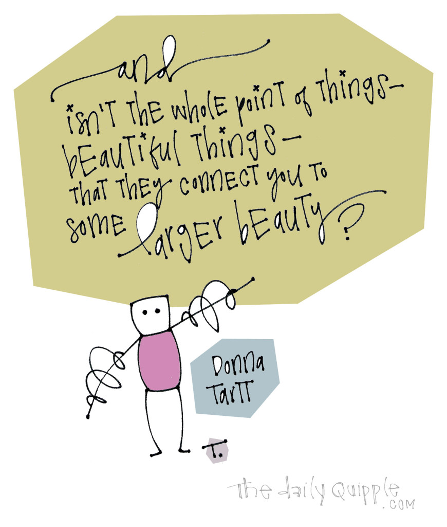 Isn't the whole point of things -- beautiful things -- that they connect you to some larger beauty? [Donna Tartt]