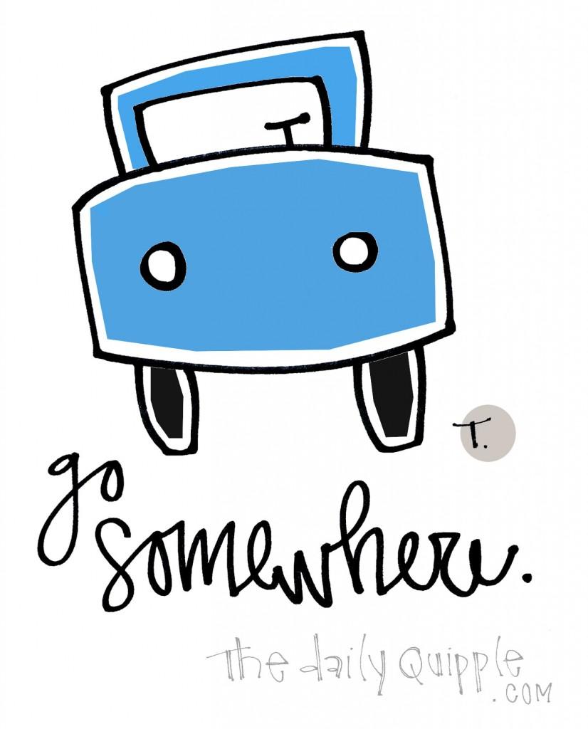 Go somewhere.