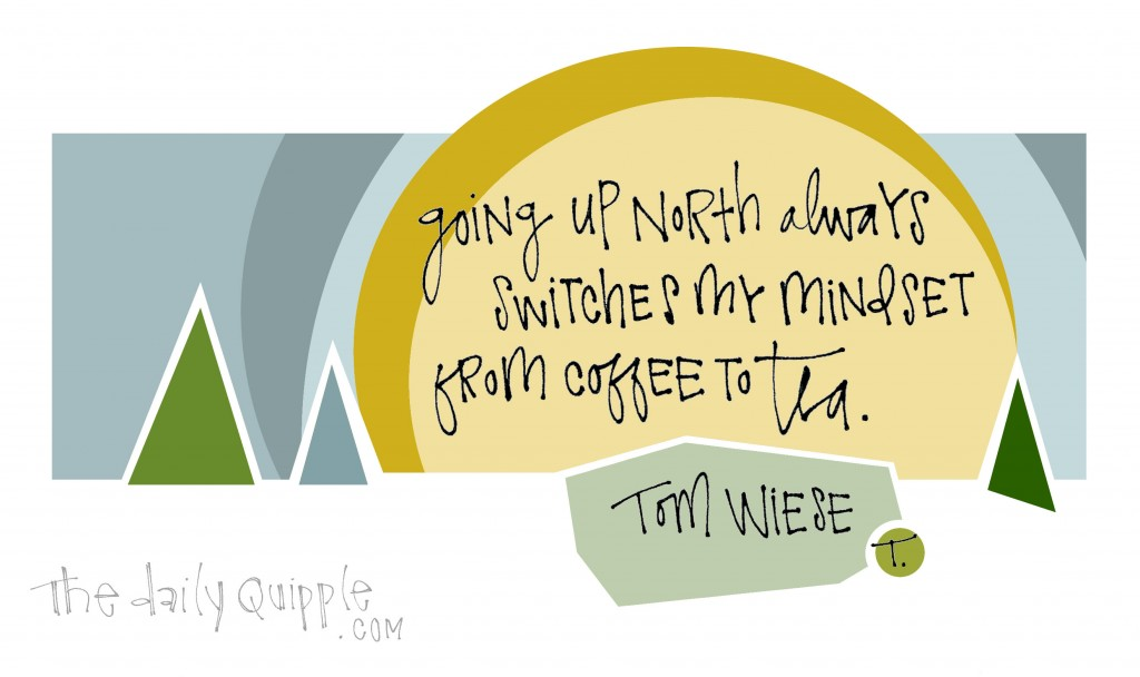 Going up North always switches my mindset from coffee to tea. [Tom Wiese]