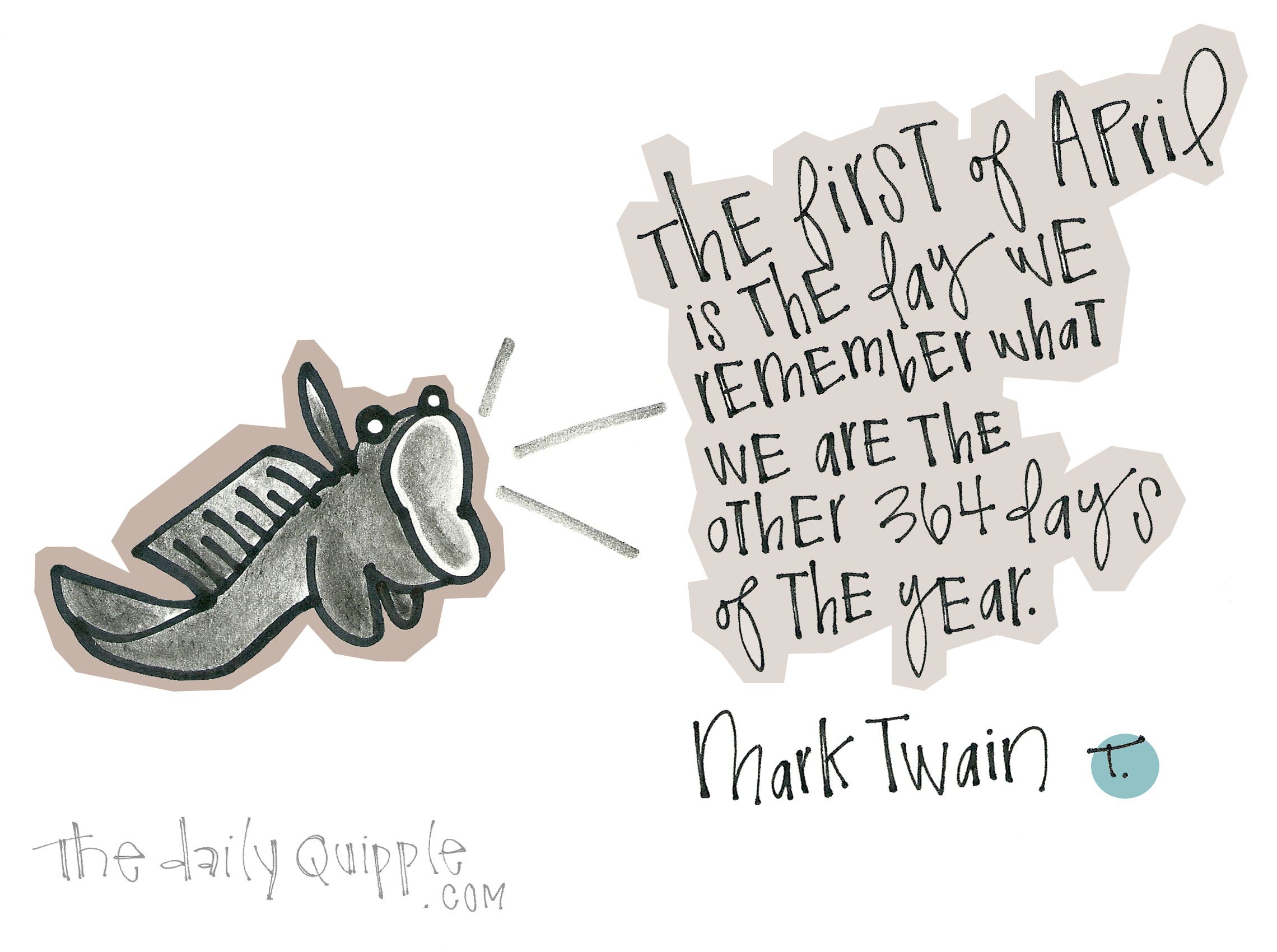 The first of April is the day we remember what we are the other 364 days of the year. [Mark Twain]