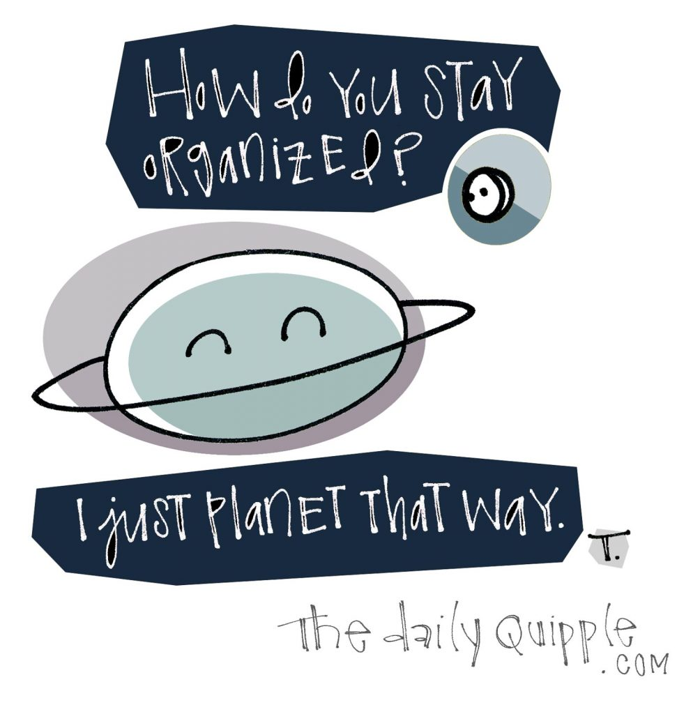 [How do you stay organized?] I just planet it that way.