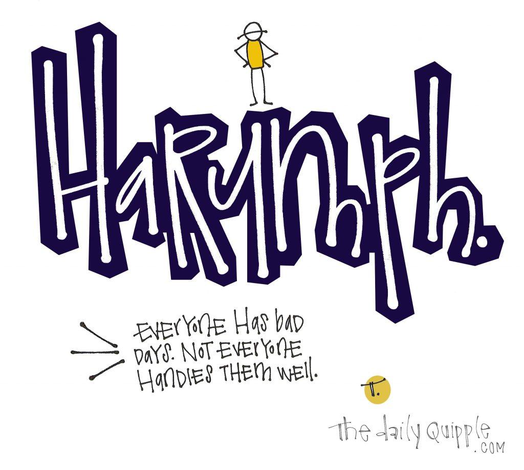 [HaRUMPH.] Everyone has bad days. Not everyone handles them well.