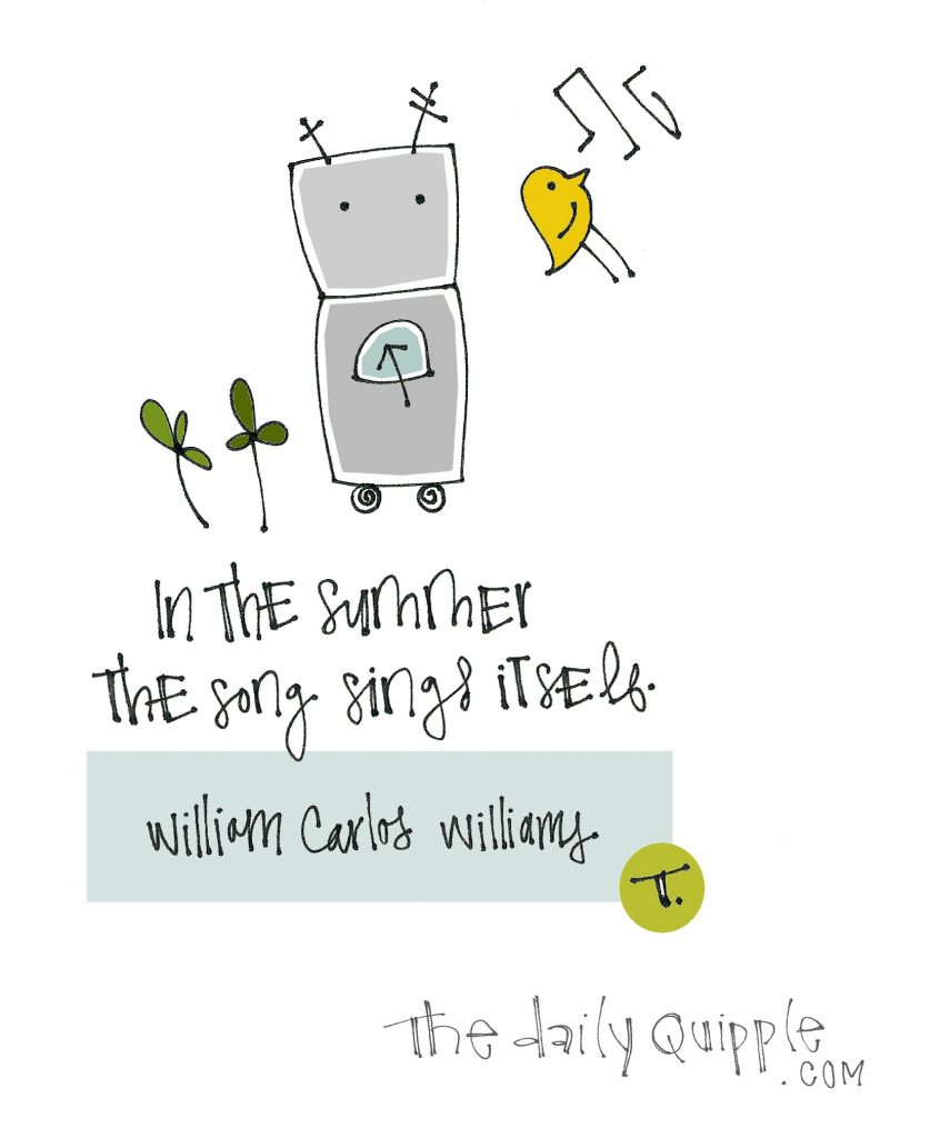 In the summer the song sings itself. [William Carlos Williams]