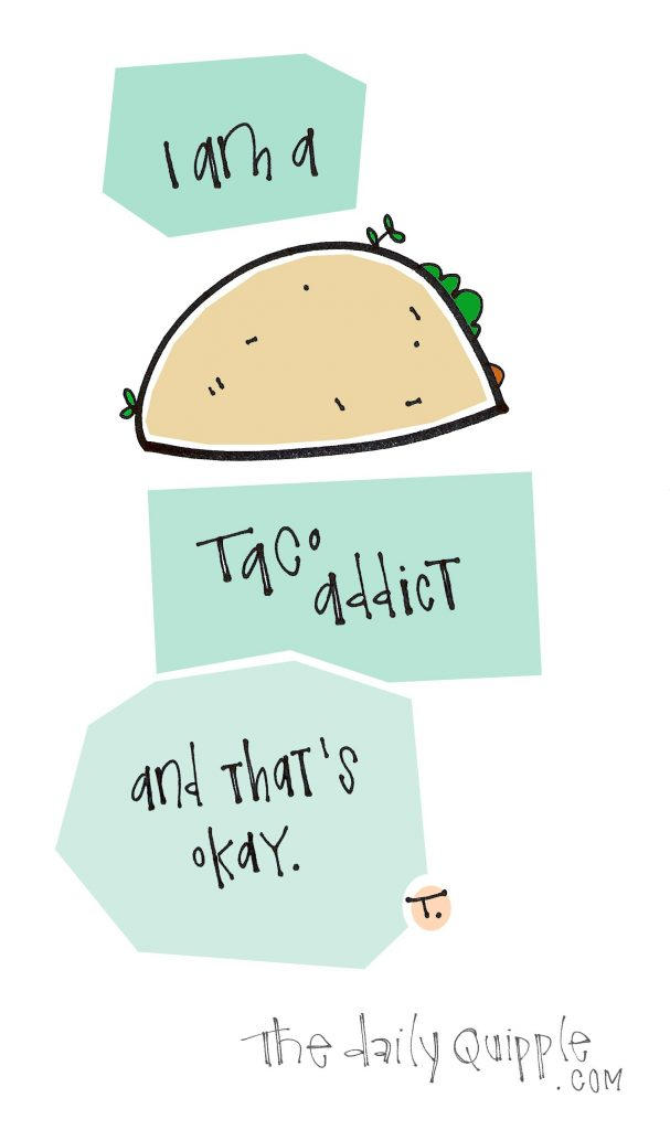 I am a taco addict. And that's okay.
