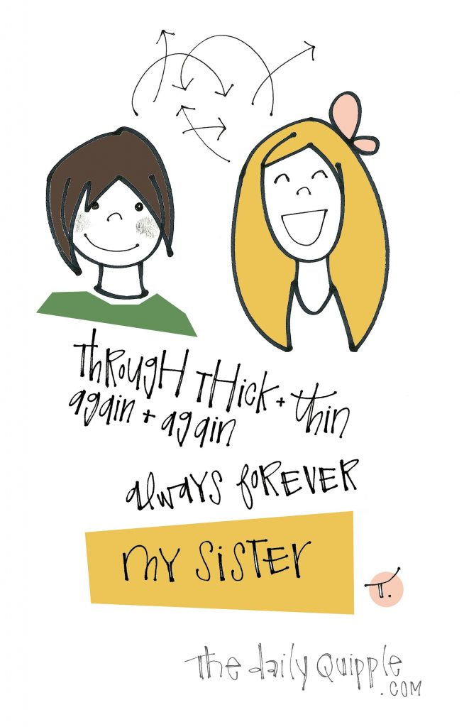 Through thick and thin / again and again / always forever / MY SISTER.