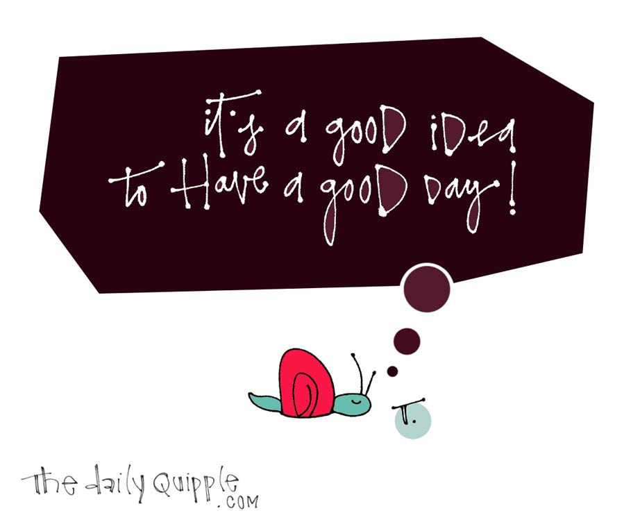 It's a good idea to have a good day!