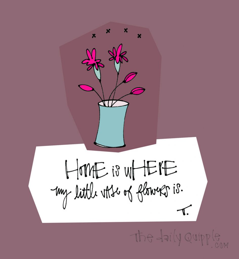 Home is Where My Flowers Are | The Daily Quipple