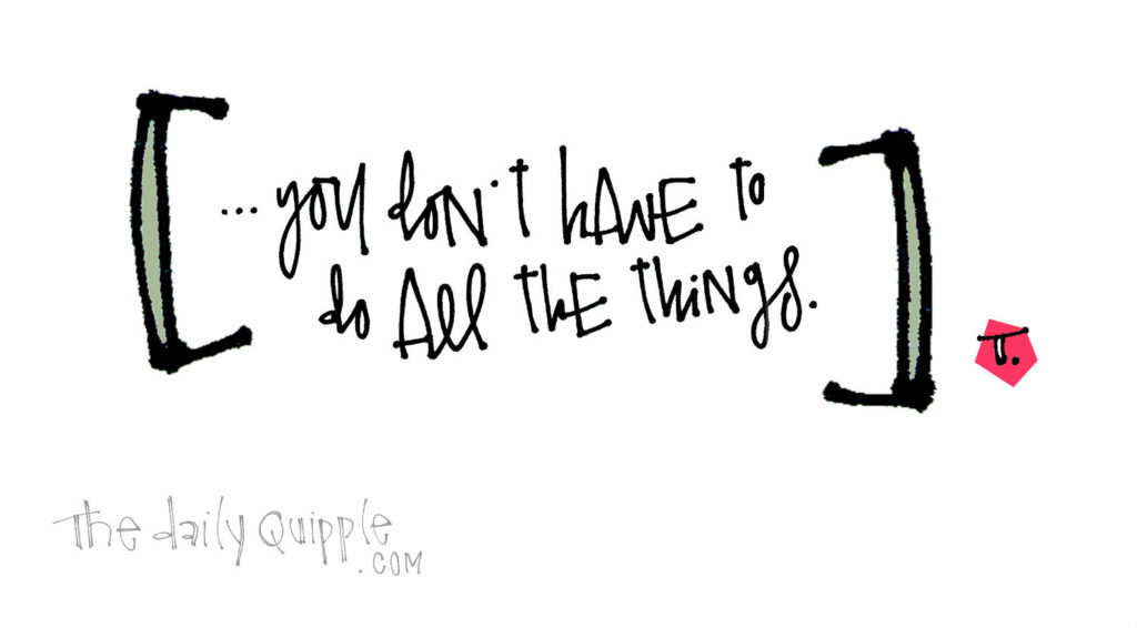 You Can Do All the Things, But… | The Daily Quipple