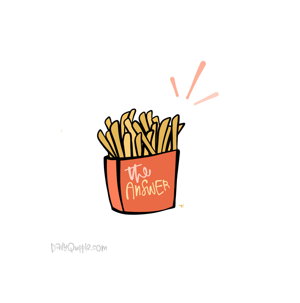 Sometimes Fries Are the Answer | The Daily Quipple