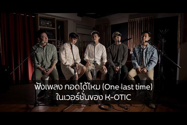ฟังเพลง กอดได้ไหม (One last time) ในเวอร์ชั่นของ K-OTIC วงบอยแบนด์ในตำนานของไทยที่เด็กยุค 90s ต่างคิดถึง