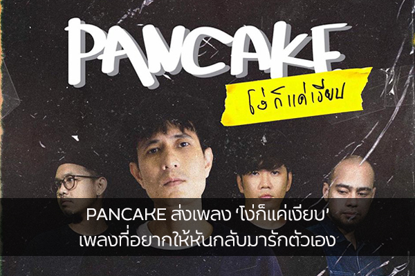 PANCAKE ส่งเพลง 'โง่ก็แค่เงียบ' เพลงที่อยากให้หันกลับมารักตัวเองและเลิกโง่ให้กับความรักซักที