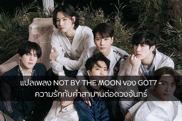 แปลเพลง NOT BY THE MOON ของ GOT7 – ความรักกับคำสาบานต่อดวงจันทร์