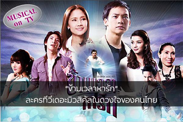 """""""ข้ามเวลาหารัก"""" ละครทีวีเดอะมิวสิคัลในดวงใจของคนไทย"""