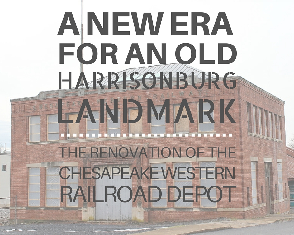 A New Era for an Old Harrisonburg Landmark: The Renovation of the Chesapeake Western Railroad Depot