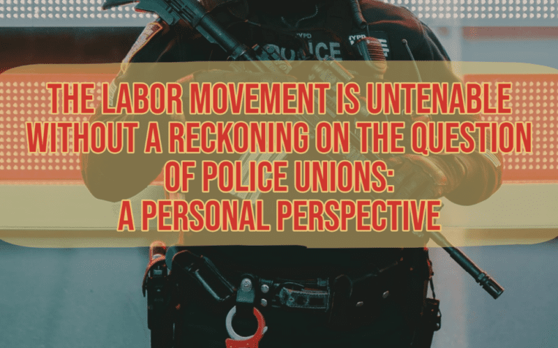 The Labor Movement is Untenable Without A Reckoning on the Question of Police Unions: A Personal Perspective