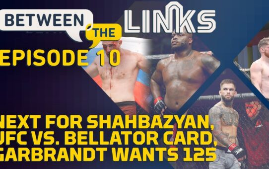 Between the Links, Episode 10: What's Next For Edmen Shahbazyan, UFC vs. Bellator – MMA Fighting